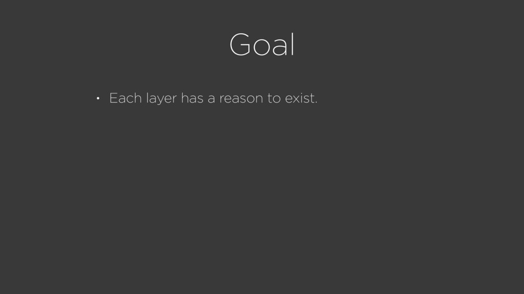 Goal • Each layer has a reason to exist.
