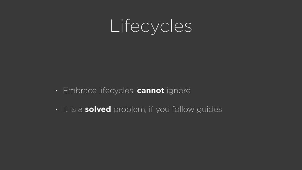 Lifecycles • Embrace lifecycles, cannot ignore ...