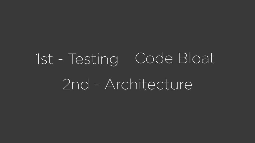 1st - Testing Code Bloat 2nd - Architecture
