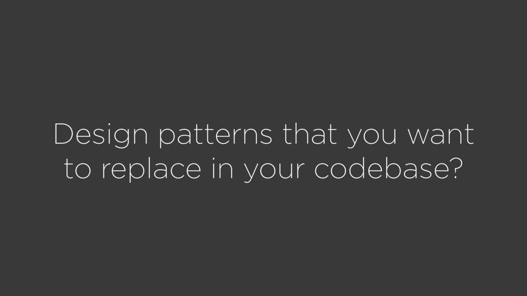Design patterns that you want to replace in you...