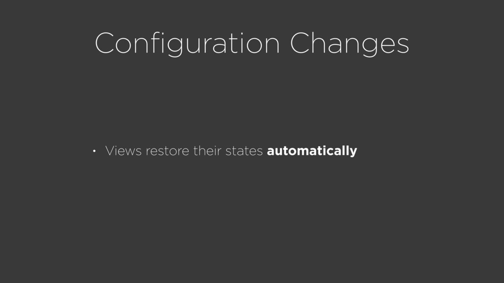 Configuration Changes • Views restore their stat...
