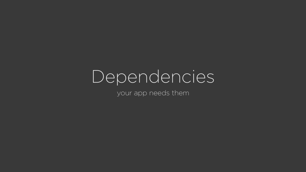 Dependencies your app needs them