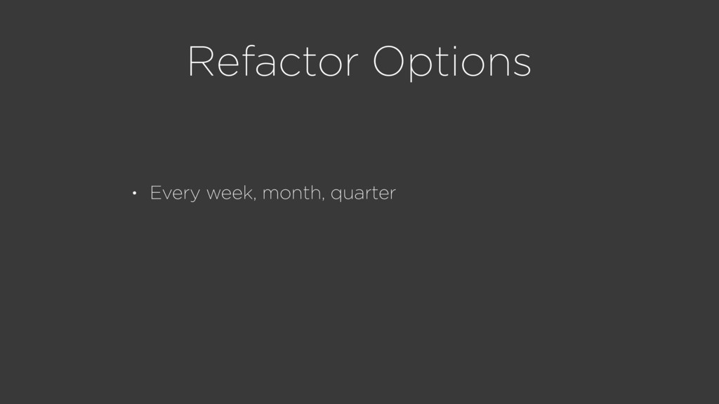 Refactor Options • Every week, month, quarter