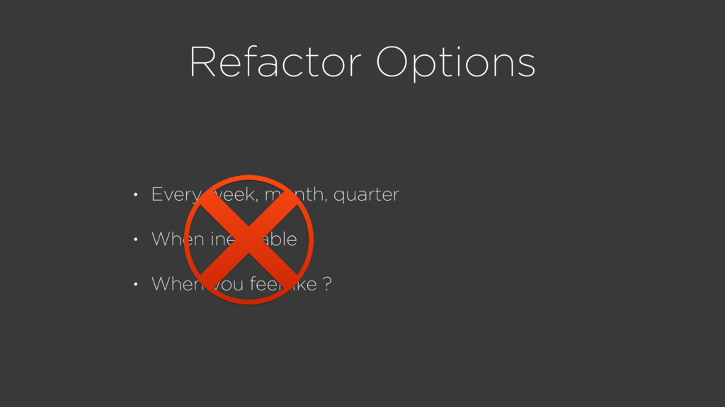 Refactor Options • Every week, month, quarter •...