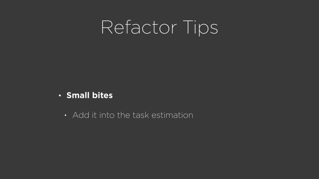 Refactor Tips • Small bites • Add it into the t...