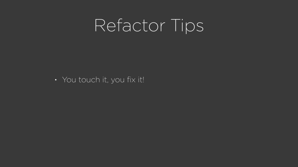 Refactor Tips • You touch it, you fix it!