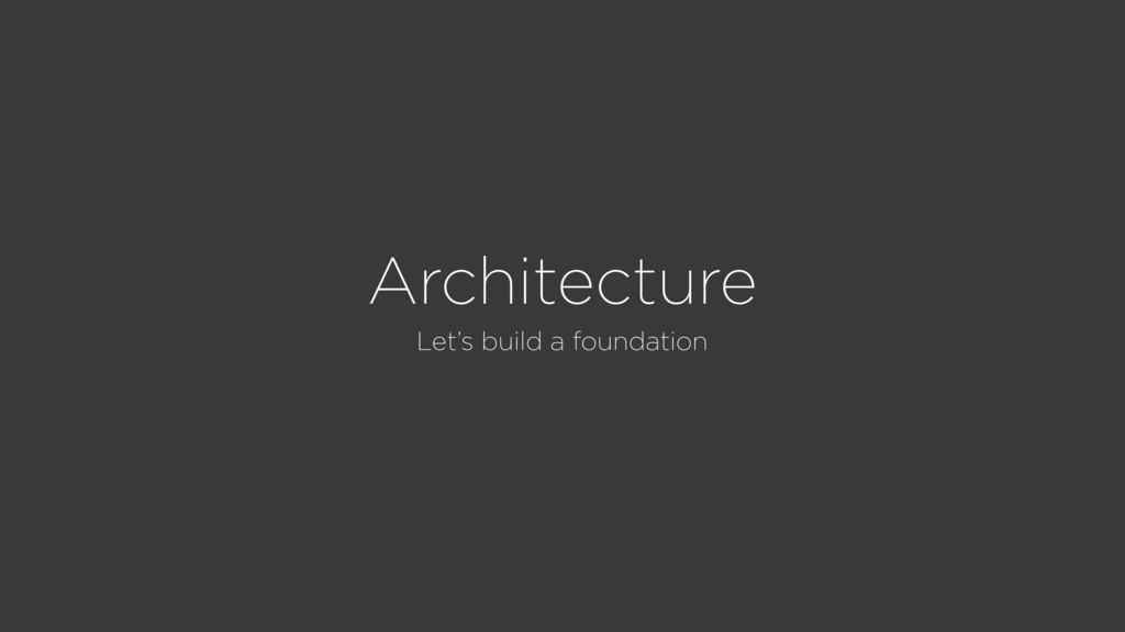 Architecture Let's build a foundation