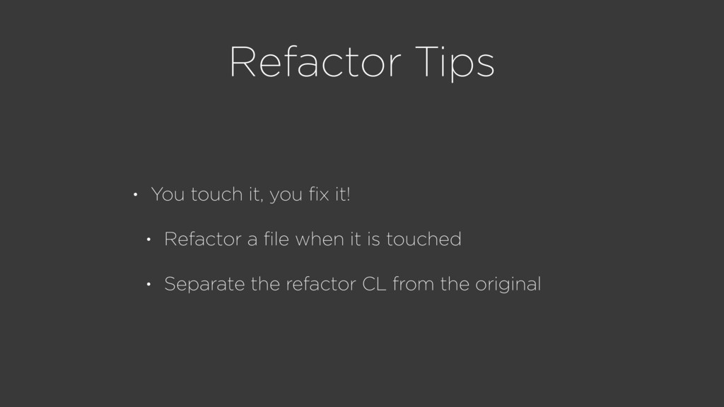 Refactor Tips • You touch it, you fix it! • Refa...