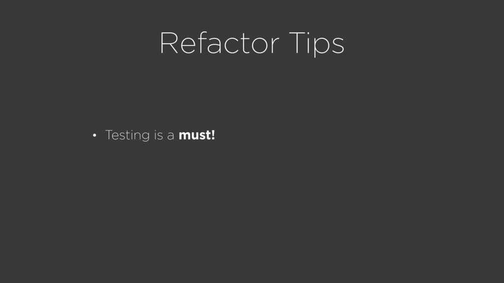 Refactor Tips • Testing is a must!