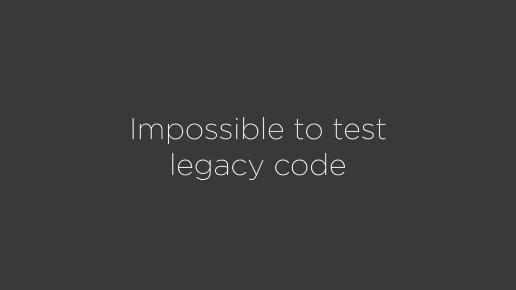 Impossible to test legacy code