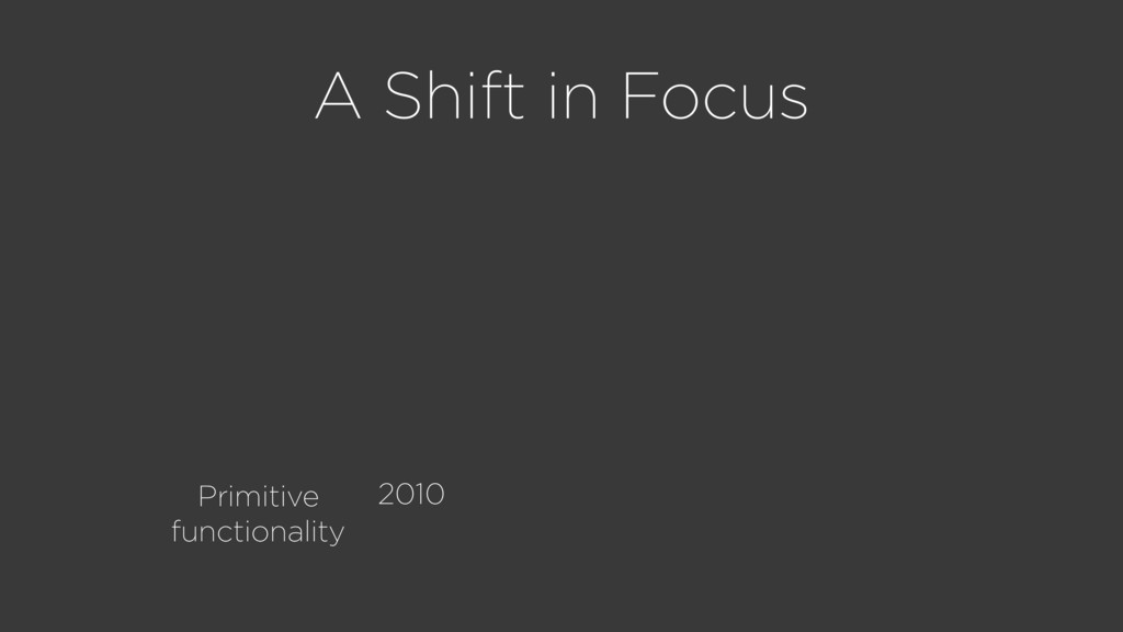 A Shift in Focus Primitive functionality 2010