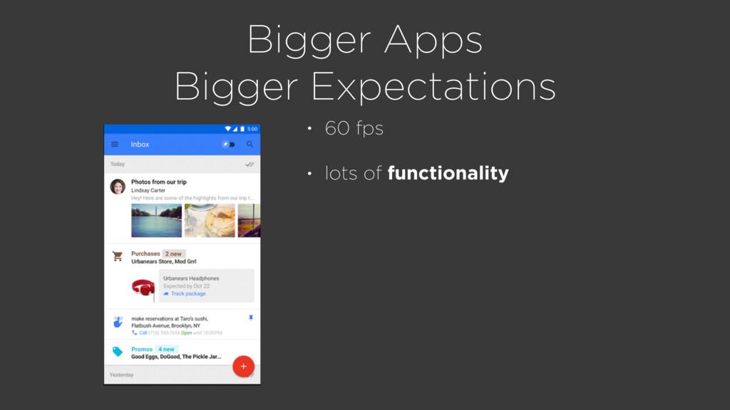 Bigger Apps Bigger Expectations • 60 fps • lots...