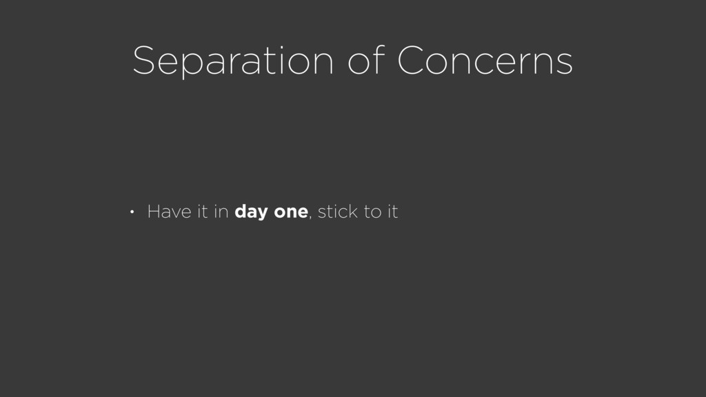 Separation of Concerns • Have it in day one, st...