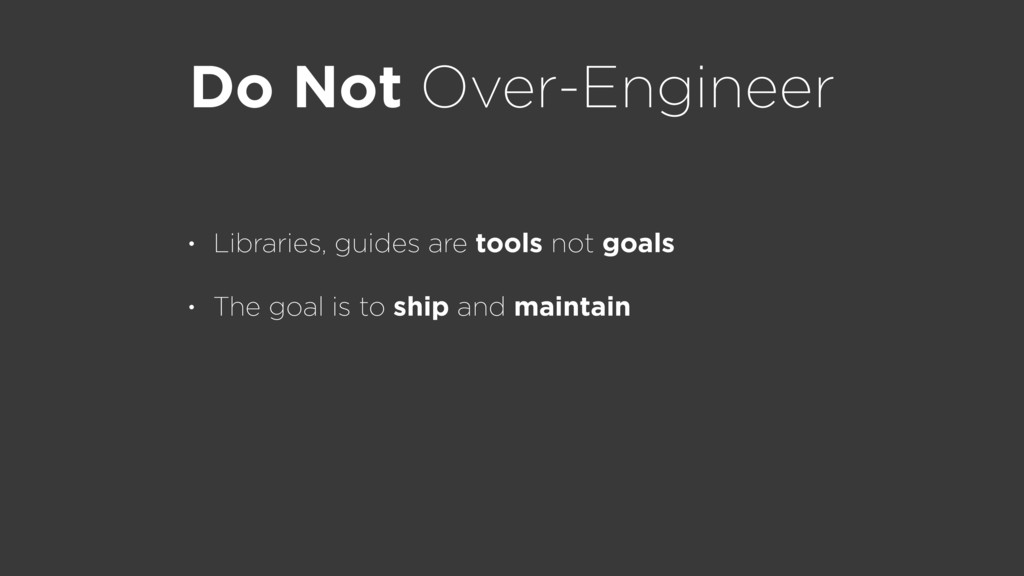 Do Not Over-Engineer • Libraries, guides are to...