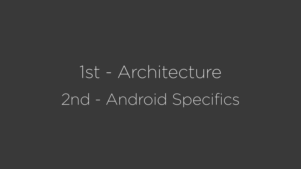 1st - Architecture 2nd - Android Specifics