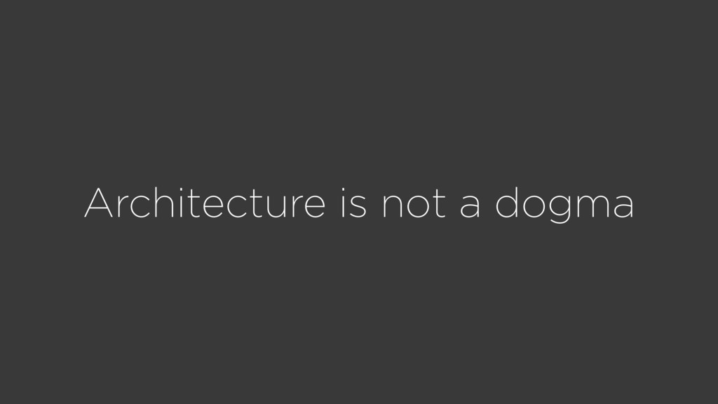 Architecture is not a dogma