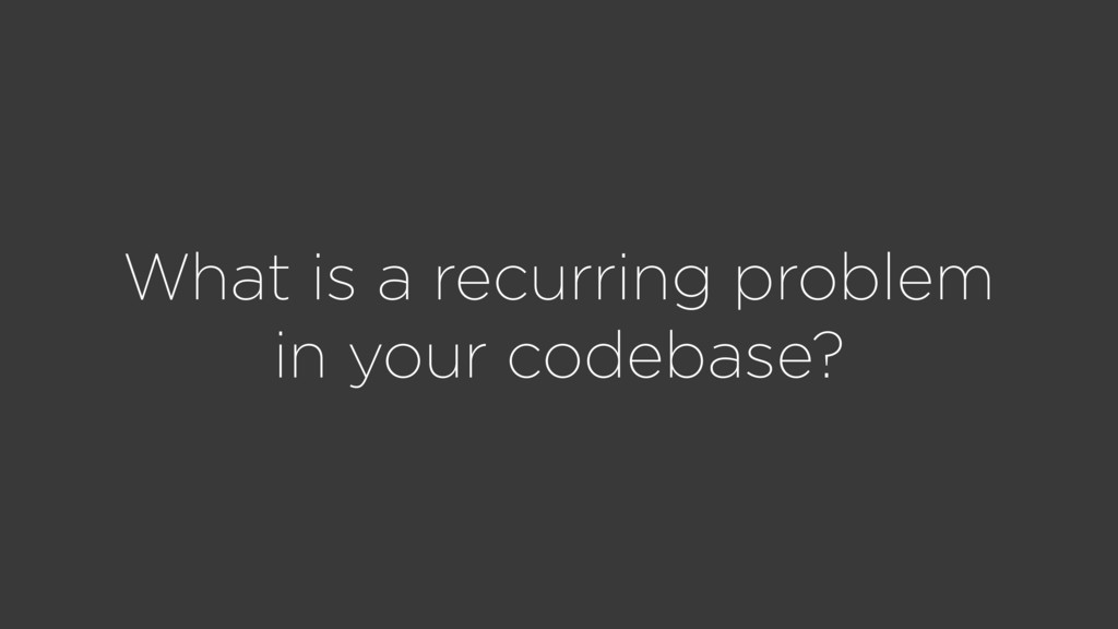 What is a recurring problem in your codebase?