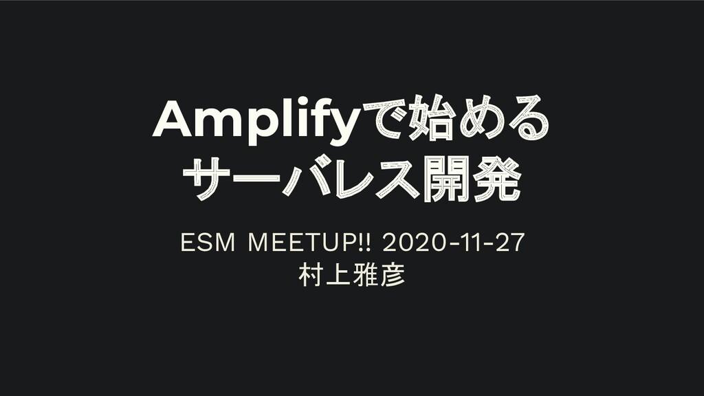 Amplifyで始める サーバレス開発 ESM MEETUP!! 2020-11-27 村上雅彦