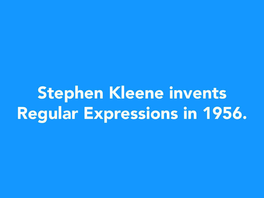 Stephen Kleene invents Regular Expressions in 1...