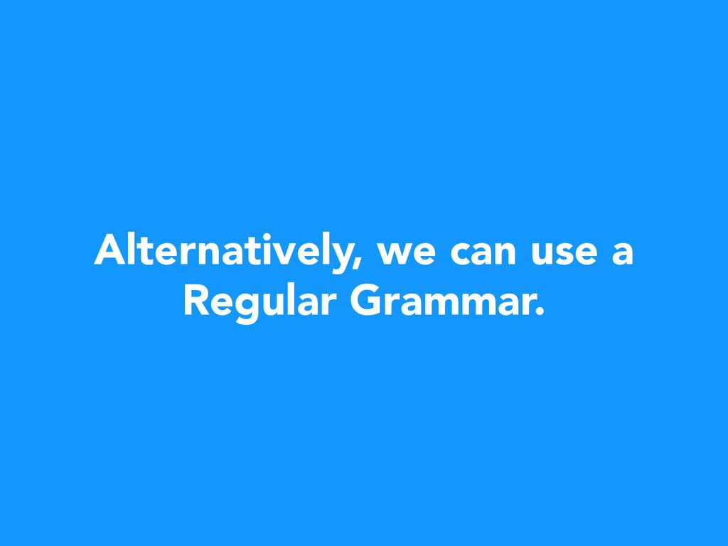 Alternatively, we can use a Regular Grammar.