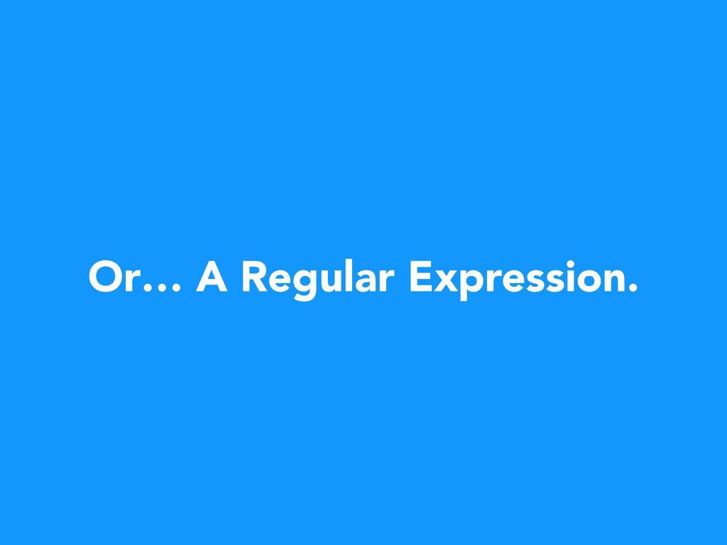Or… A Regular Expression.