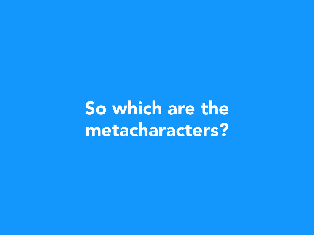 So which are the metacharacters?