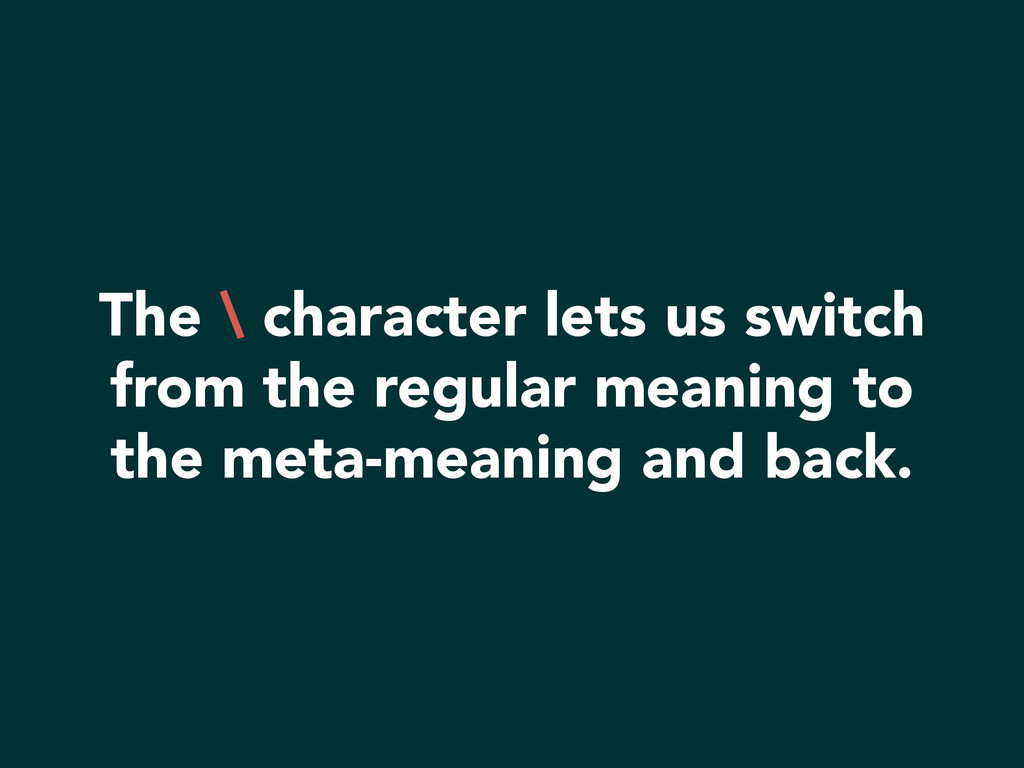 The \ character lets us switch from the regular...