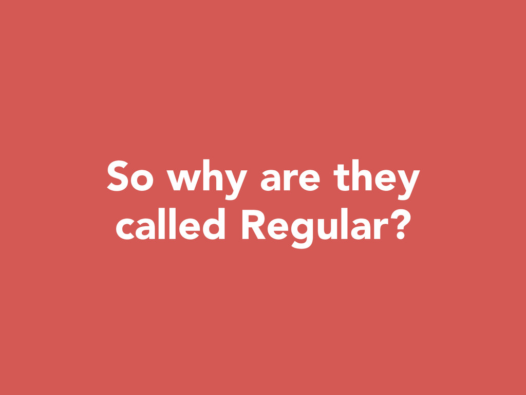 So why are they called Regular?
