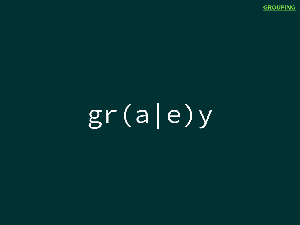gr(a|e)y GROUPING