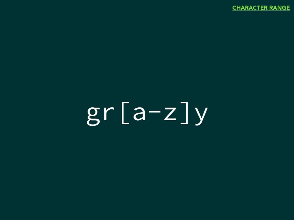 gr[a-z]y CHARACTER RANGE