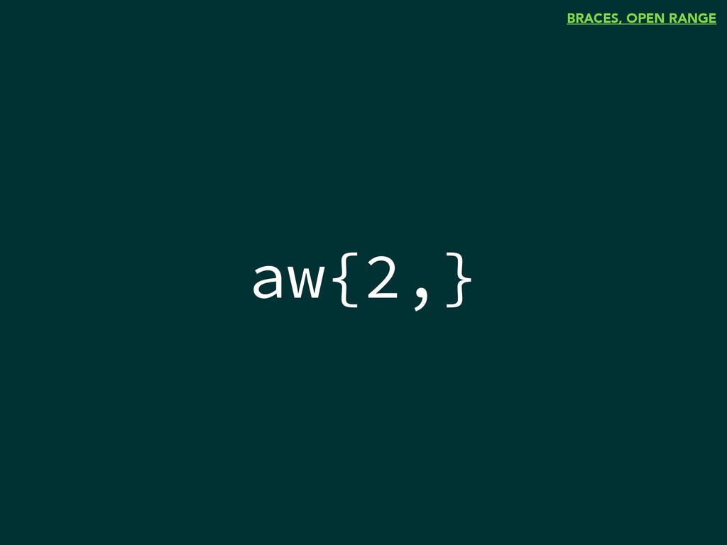 aw{2,} BRACES, OPEN RANGE