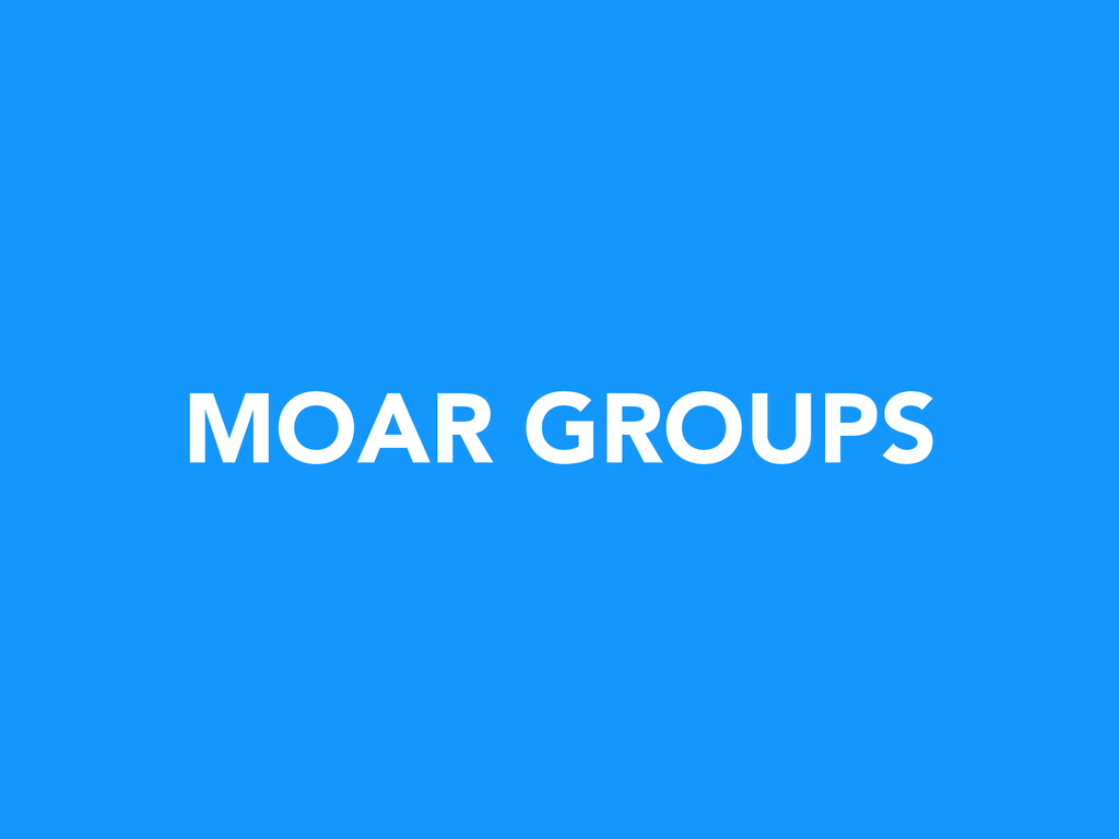 MOAR GROUPS