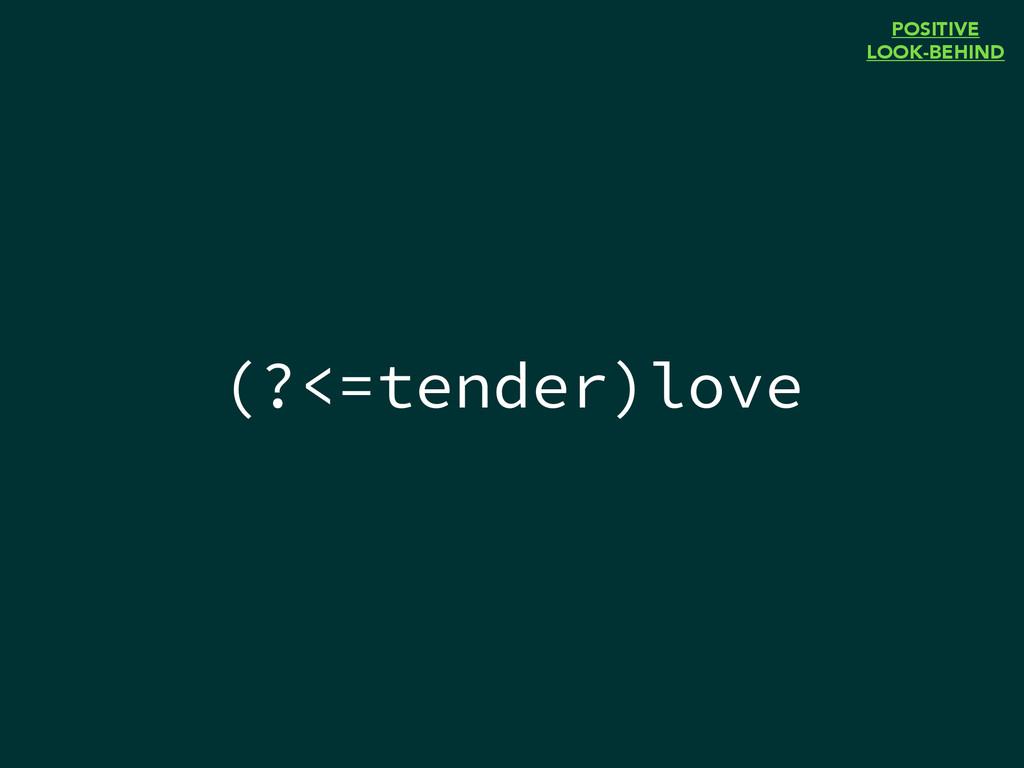 (?<=tender)love POSITIVE LOOK-BEHIND