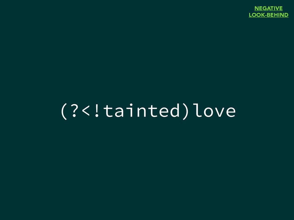 (?<!tainted)love NEGATIVE LOOK-BEHIND