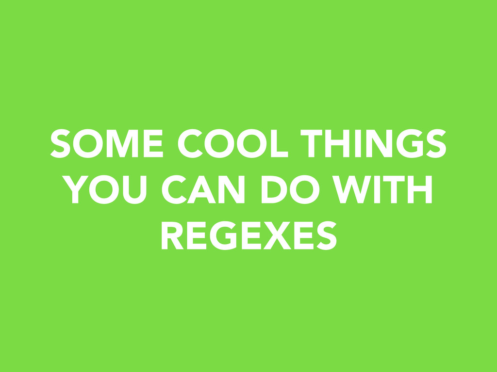SOME COOL THINGS YOU CAN DO WITH REGEXES