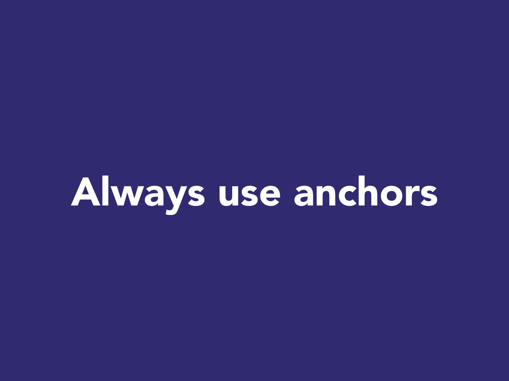 Always use anchors