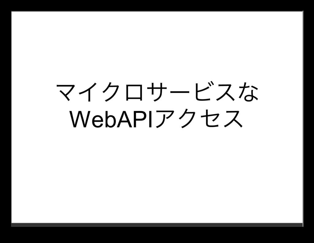 マイクロサービスな WebAPIアクセス