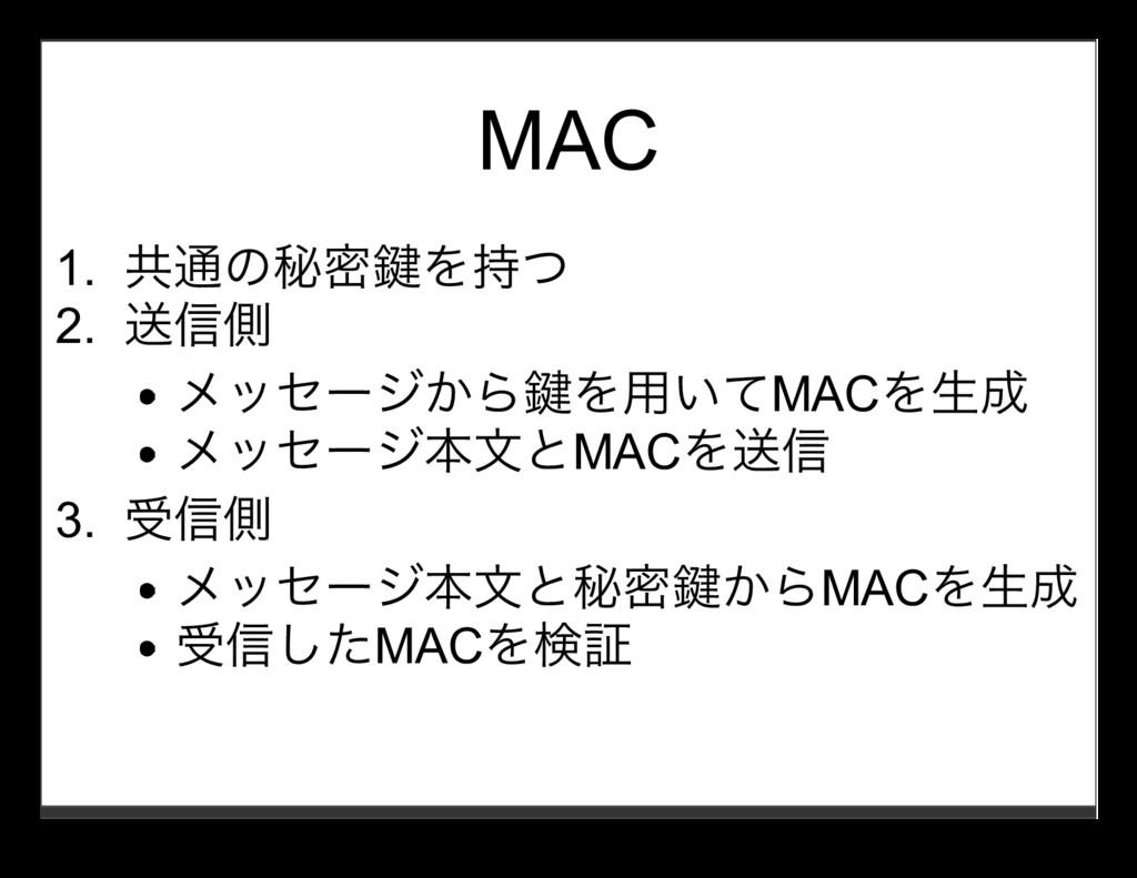 MAC 1. 共通の秘密鍵を持つ 2. 送信側 メッセージから鍵を⽤いてMACを⽣成 メッセー...