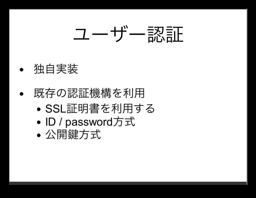 ユーザー認証 独⾃実装 既存の認証機構を利⽤ SSL証明書を利⽤する ID / passwor...