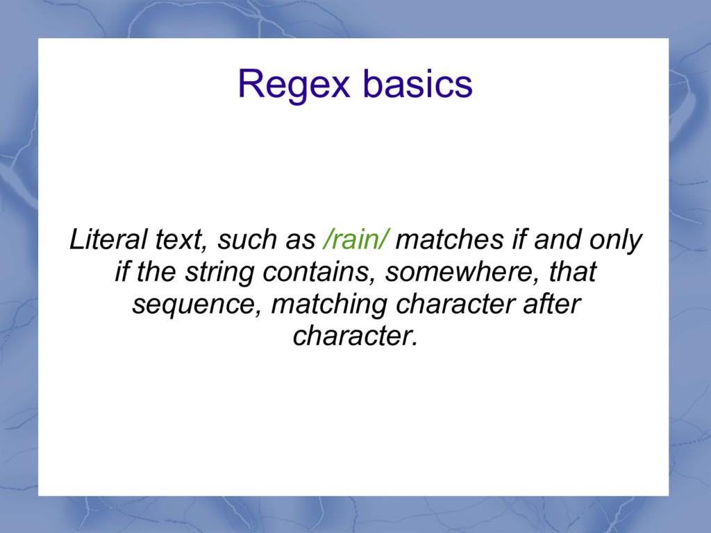 Regex basics Literal text, such as /rain/ match...