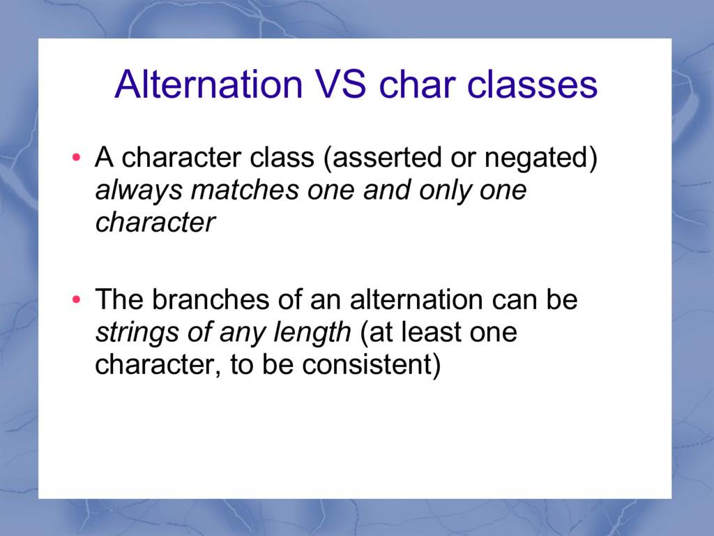 Alternation VS char classes ● A character class...