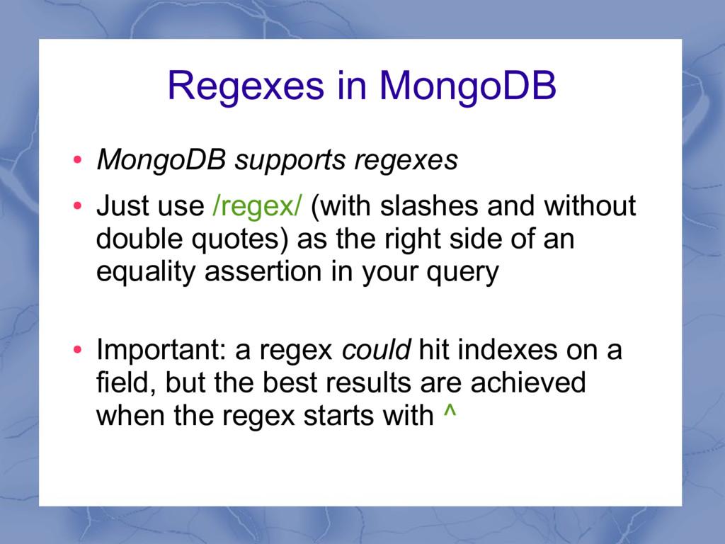 Regexes in MongoDB ● MongoDB supports regexes ●...