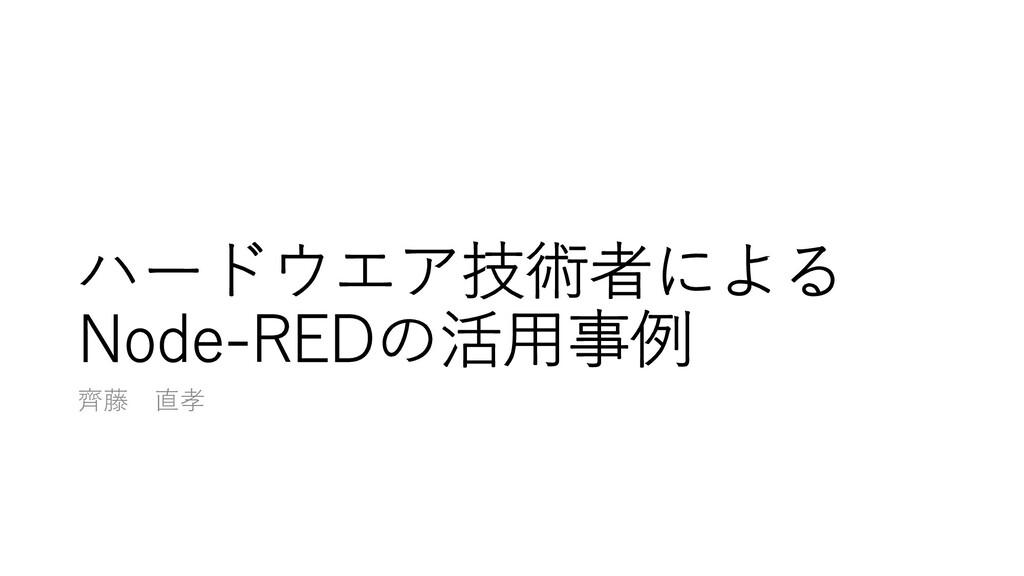 ハードウエア技術者による Node-REDの活⽤事例 ⿑藤 直孝