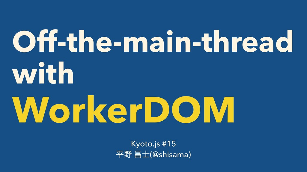 Off-the-main-thread with WorkerDOM Kyoto.js #15...