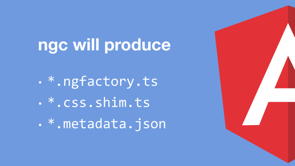 ngc will produce • *.ngfactory.ts • *.css.shim....
