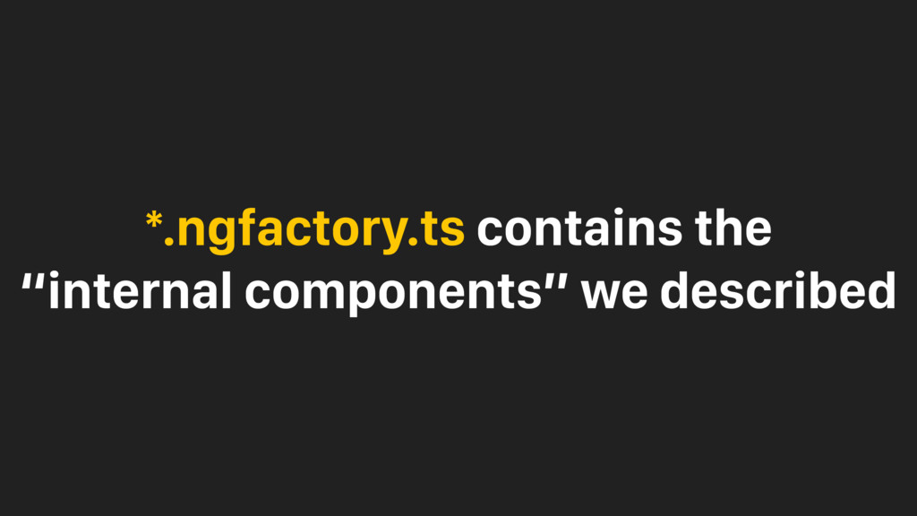 "*.ngfactory.ts contains the ""internal component..."