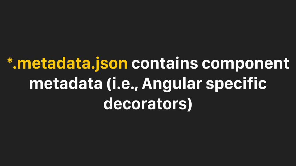 *.metadata.json contains component metadata (i....