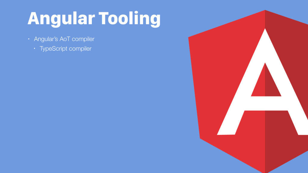 Angular Tooling • Angular's AoT compiler • Type...