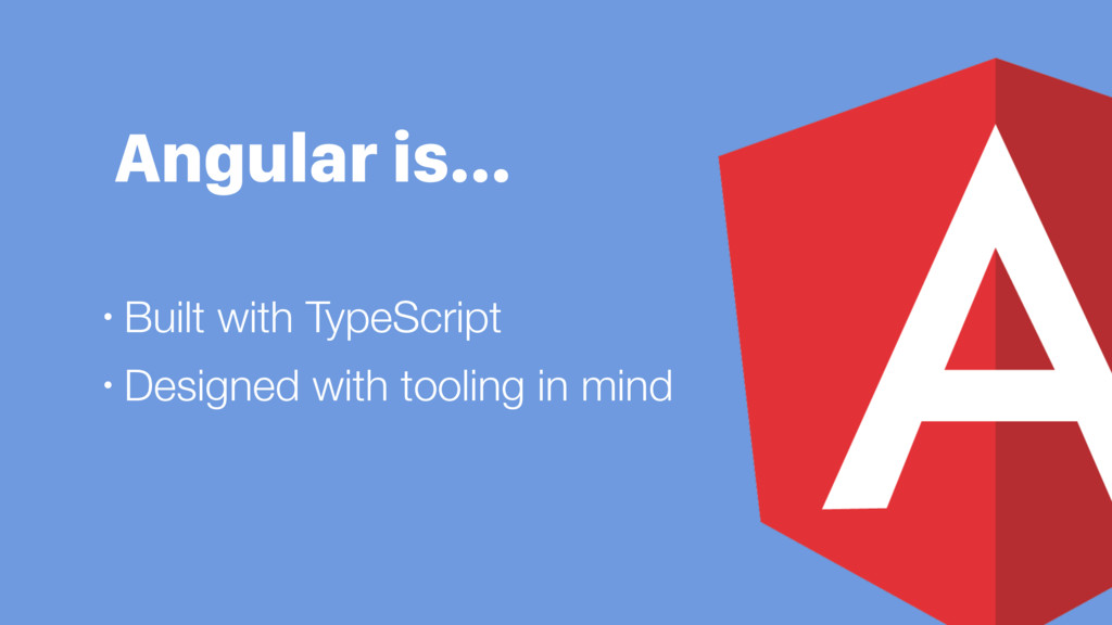 Angular is… • Built with TypeScript • Designed ...