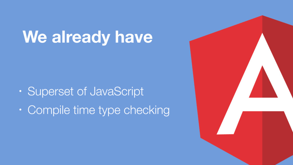 We already have • Superset of JavaScript • Comp...